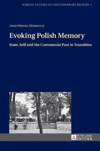 Evoking Polish Memory: State, Self and the Communist Past in Transition