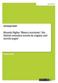 """Ricardo Piglias """"Blanco Nocturno."""" Ein Hybrid Zwischen Novela de Engima Und Novela Negra?"""
