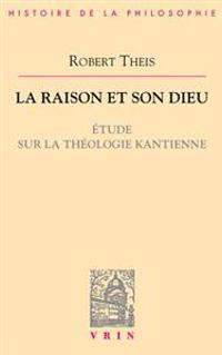 La Raison Et Son Dieu: Etude Sur La Theologie Kantienne