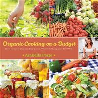 Organic Cooking on a Budget: How to Grow Organic, Buy Local, Waste Nothing, and Eat Well