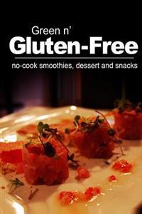 Green N' Gluten-Free - No-Cook Smoothies, Dessert and Snacks: (Gluten Free Cookbook for the Real Gluten Free Diet Eaters)
