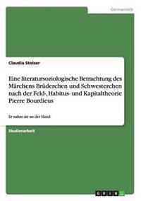 Eine Literatursoziologische Betrachtung Des Marchens Bruderchen Und Schwesterchen Nach Der Feld-, Habitus- Und Kapitaltheorie Pierre Bourdieus