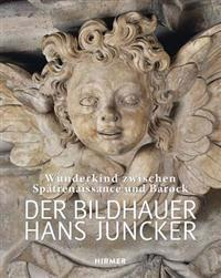 Der Bildhauer Hans Juncker: Wunderkind Zwischen Spatrenaissance Und Barock