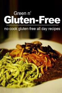 Green N' Gluten-Free - No Cook Gluten-Free All Day Recipes: (gluten Free Cookbook for the Real Gluten Free Diet Eaters)
