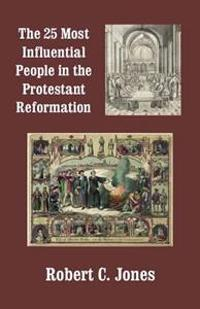 The 25 Most Influential People in the Protestant Reformation
