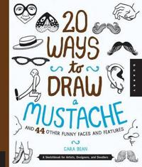 20 Ways to Draw a Mustache and 44 Other Funny Faces and Features: A Sketchbook for Artists, Designers, and Doodlers
