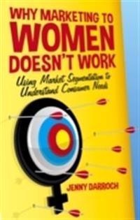 Why Marketing to Women Doesn't Work: Using Market Segmentation to Understand Consumer Needs