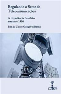 Regulando O Setor de Telecomunicacoes: A Experiencia Brasileira Nos Anos 1990