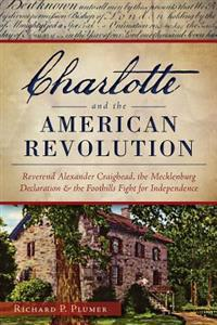 Charlotte and the American Revolution:: Reverend Alexander Craighead, the Mecklenburg Declaration and the Foothills Fight for Independence