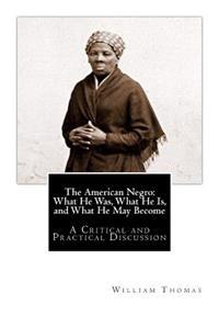 The American Negro: What He Was, What He Is, and What He May Become: A Critical and Practical Discussion