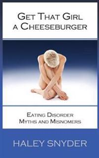 Get That Girl a Cheeseburger: Eating Disorder Myths and Misnomers