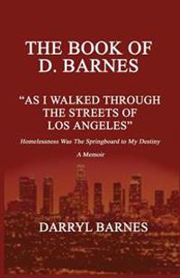 The Book of D. Barnes as I Walked Through the Streets of Los Angeles Homelessness Was the Springboard to My Destiny a Memoir