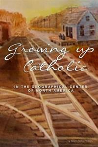 Growing Up Catholic: In the Geographical Center of North America