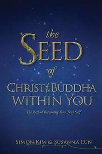 The Seed of Christ/Buddha Within You: The Path of Becoming Your True Self