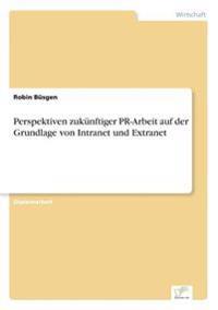 Perspektiven Zukunftiger PR-Arbeit Auf Der Grundlage Von Intranet Und Extranet