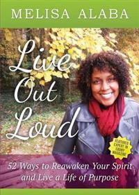 Live Out Loud, 52 Weeks to Reawaken Your Spirit and Live a Life of Purpose