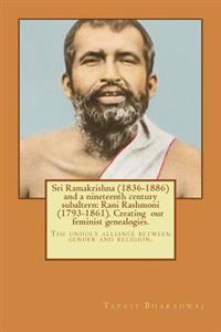 Sri Ramakrishna (1836-1886) and a Nineteenth Century Subaltern: Rani Rashmoni (1793-1861). Creating Our Feminist Genealogies.: The Unholy Alliance Bet