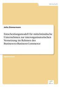 Entscheidungsmodell Fur Mittelstandische Unternehmen Zur Interorganisatorischen Vernetzung Im Rahmen Des Business-To-Business-Commerce