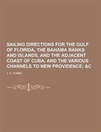 Sailing Directions for the Gulf of Florida, the Bahama Banks and Islands, and the Adjacent Coast of Cuba, and the Various Channels to New Providence
