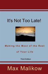 It's Not Too Late! Making the Most of the Rest of Your Life (Third Edition)