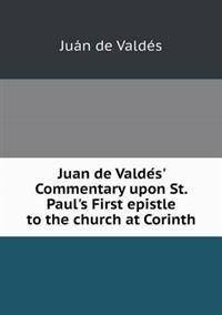 Juan de Valde S' Commentary Upon St. Paul's First Epistle to the Church at Corinth