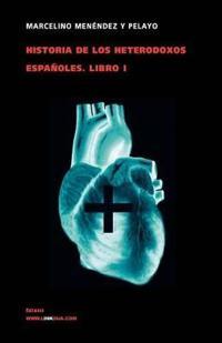 Historia De Los Heterodoxos Espanoles I / History of the Spanish Heterodox I