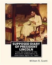 Supposed Diary of President Lincoln: From the Repeal of the Missouri Compromise in 1854 Until April 14, 1865