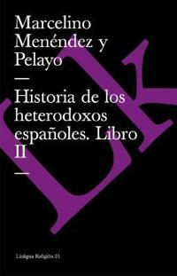 Historia de Los Heterodoxos Espanoles. Libro II