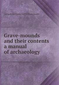 Grave-Mounds and Their Contents a Manual of Archaeology