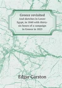 Greece Revisited and Sketches in Lower Egypt, in 1840 with Thirty-Six Hours of a Campaign in Greece in 1825