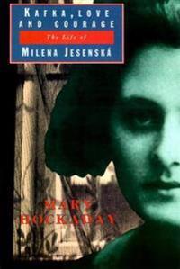 Kafka Love and Courage: The Life of Milena Jesenska