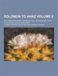 Solomon to Ahaz; Including Rehoboam, Jeroboam, Asa, Jehoshaphat, Ahab, Jehu, Elijah, Elisha, and Jonah Volume 8