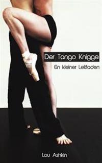 Tango Knigge: Ein Kleiner Leitfaden Fur Tanzer Und Tangobegeisterte.