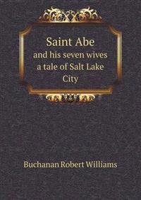 Saint Abe and His Seven Wives a Tale of Salt Lake City