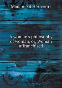 A Woman's Philosophy of Woman, Or, Woman Affranchised
