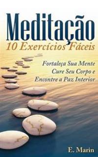Meditacao: 10 Exercicios Faceis de Realizar: Fortaleça Sua Mente, Cure Seu Corpo E Encontre Paz Interior