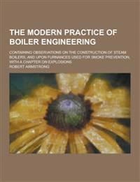 The Modern Practice of Boiler Engineering; Containing Observations on the Construction of Steam Boilers; And Upon Furnances Used for Smoke Prevention,