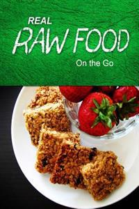 Real Raw Food - On the Go: Raw Diet Cookbook for the Raw Lifestyle