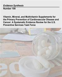 Vitamin, Mineral, and Multivitamin Supplements for the Primary Prevention of Cardiovascular Disease and Cancer: A Systematic Evidence Review for the U