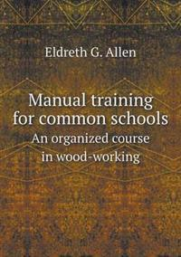 Manual Training for Common Schools an Organized Course in Wood-Working