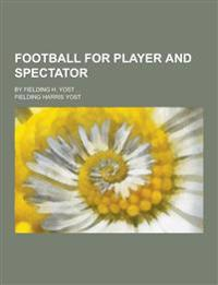 Football for Player and Spectator; By Fielding H. Yost . .