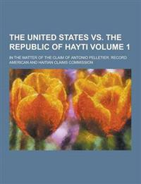 The United States vs. the Republic of Hayti; In the Matter of the Claim of Antonio Pelletier. Record Volume 1