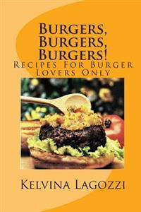 Burgers, Burgers, Burgers!: Recipes for Burger Lovers Only