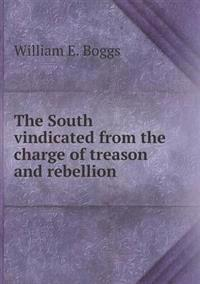 The South Vindicated from the Charge of Treason and Rebellion