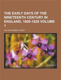 The Early Days of the Nineteenth Century in England, 1800-1820 Volume 1