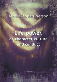 Life-Power, Or, Character, Culture and Conduct
