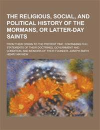 The Religious, Social, and Political History of the Mormans, or Latter-Day Saints; From Their Origin to the Present Time; Containing Full Statements O