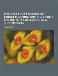 The Rifle Shot's Manual of Target Shooting with the Snider and Military Smallbore, by a Shooting Man