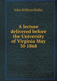 A Lecture Delivered Before the University of Virginia May 30 1868