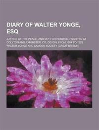 Diary of Walter Yonge, Esq; Justice of the Peace, and M.P. for Honiton: Written at Colyton and Axminster, Co. Devon, from 1604 to 1628